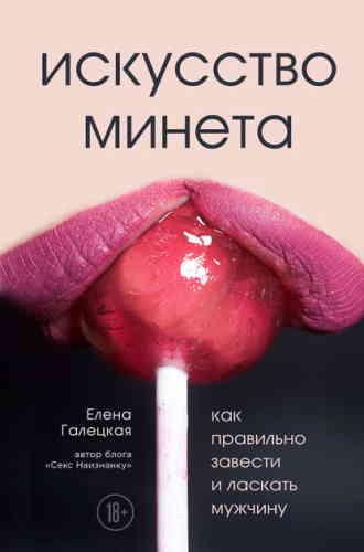 Елена Галецкая. Искусство минета. Как правильно завести и ласкать мужчину