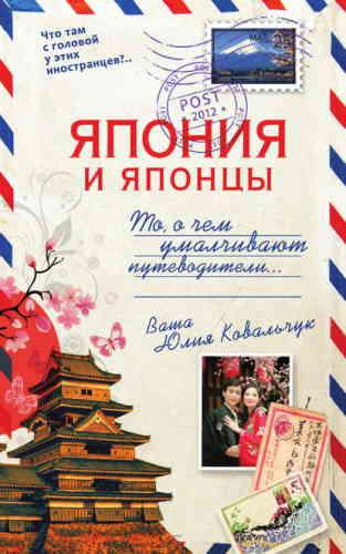 Юлия Ковальчук. Япония и японцы. О чем молчат путеводители