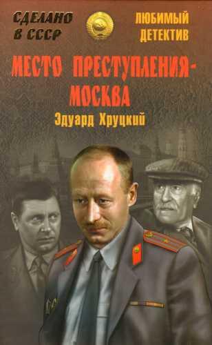 Эдуард Хруцкий. Место преступления - Москва
