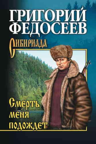 Григорий Федосеев. Сибириада. Смерть меня подождёт