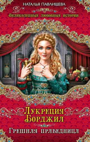 Наталья Павлищева. Лукреция Борджиа. Грешная праведница