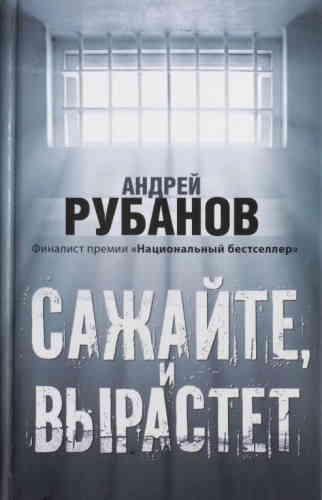 Андрей Рубанов. Сажайте, и вырастет