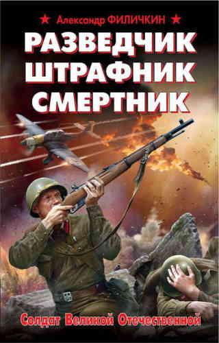 Александр Филичкин. Разведчик, штрафник, смертник. Солдат Великой Отечественной