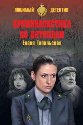 Елена Топильская. Криминалистика по пятницам