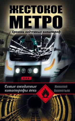 Николай Бахметьев. Жестокое метро. Хроника подземных катастроф