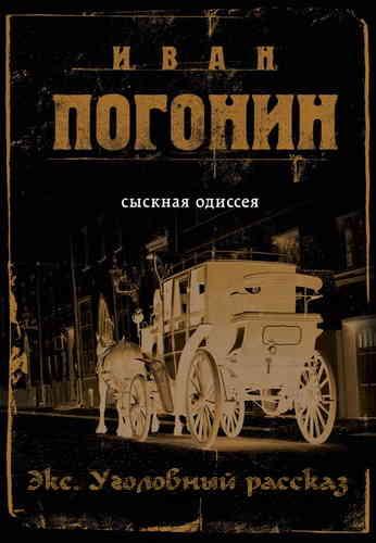 Иван Погонин. Сыскная одиссея Осипа Тараканова 1. Экс. Уголовный рассказ