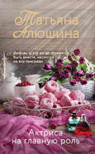 Татьяна Алюшина. Актриса на главную роль