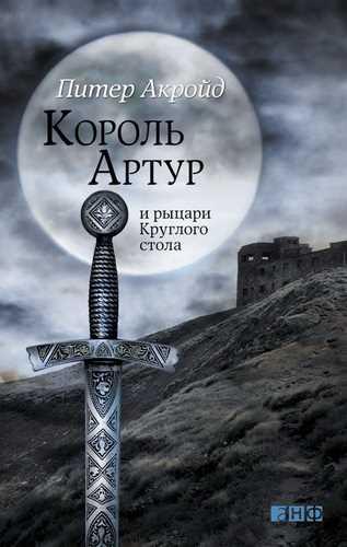 Питер Акройд. Король Артур и рыцари Круглого Стола