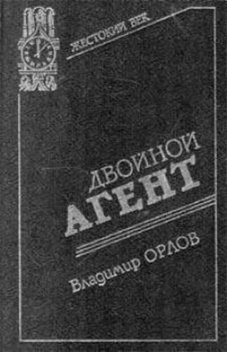 Владимир Орлов. Двойной агент. Записки русского контрразведчика