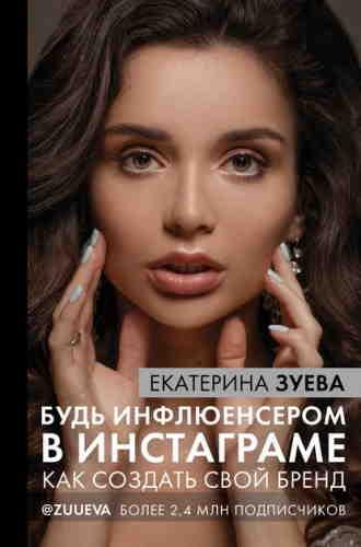Екатерина Зуева. Будь инфлюенсером в Инстаграме. Как создать свой бренд