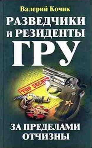 Валерий Кочик. Разведчики и резиденты ГРУ. За пределами Отчизны