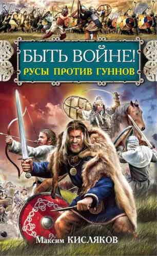 Максим Кисляков. Быть войне! Русы против гуннов