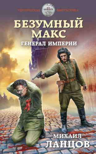 Михаил Ланцов. Безумный Макс 4. Генерал империи