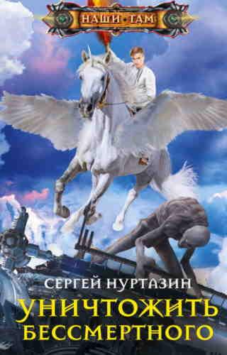 Сергей Нуртазин. Уничтожить Бессмертного