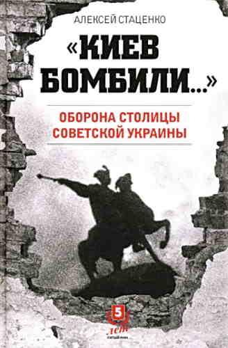 Алексей Стаценко. «Киев бомбили…». Оборона столицы Советской Украины