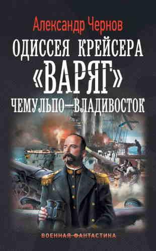 Александр Чернов. Одиссея крейсера «Варяг» 1. Чемульпо – Владивосток
