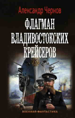 Александр Чернов. Одиссея крейсера «Варяг» 2. Флагман владивостокских крейсеров