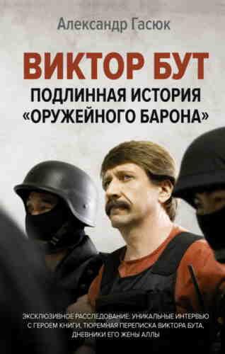 Александр Гасюк. Виктор Бут. Подлинная история «оружейного барона»