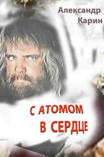Александр Карин. С атомом в сердце