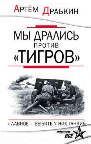 Артем Драбкин. Мы дрались против «Тигров». «Главное – выбить у них танки!»
