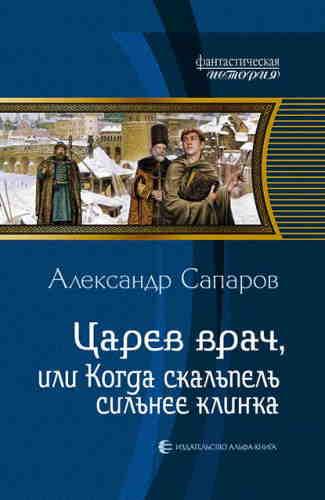Александр Сапаров. Царёв врач, или когда скальпель сильнее клинка