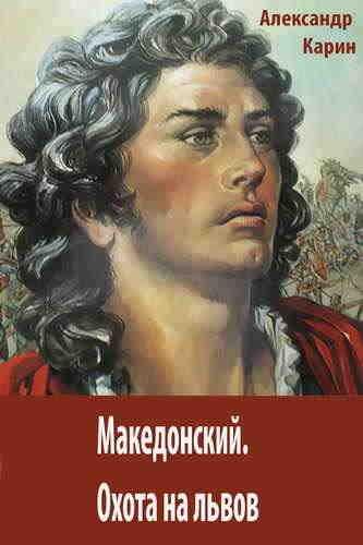 Александр Карин. Македонский. Охота на львов