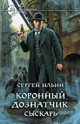 Сергей Ильин. Коронный дознатчик. Сыскарь