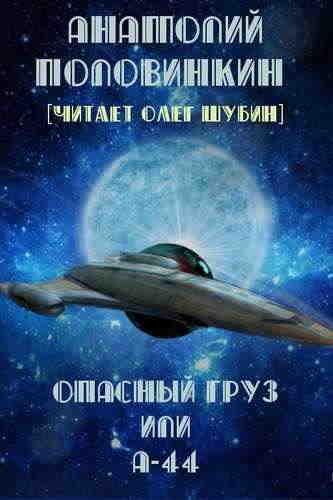 Анатолий Половинкин. Опасный груз или А-44