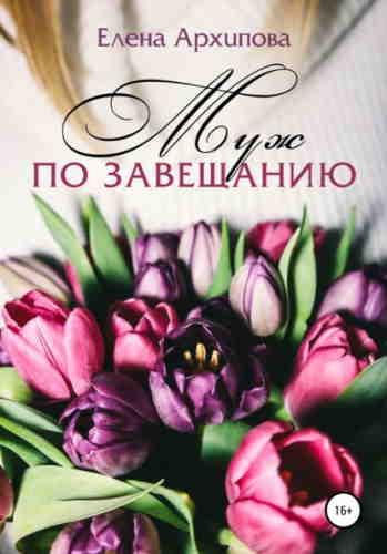 Елена Архипова. Муж по завещанию
